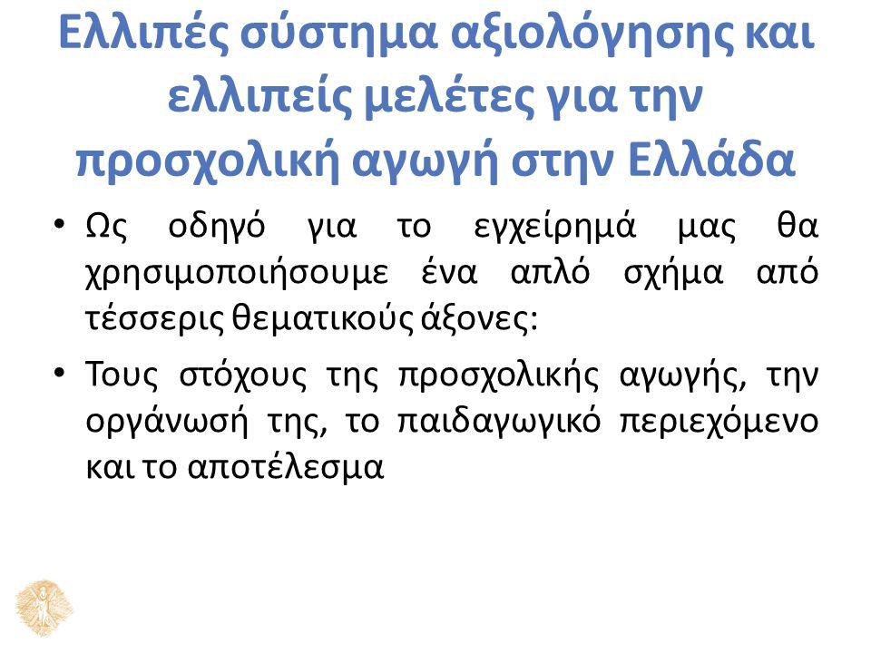 Ελλιπές σύστημα αξιολόγησης και ελλιπείς μελέτες για την προσχολική αγωγή στην Ελλάδα Ως οδηγό για το εγχείρημά μας θα χρησιμοποιήσουμε ένα απλό σχήμα από τέσσερις θεματικούς άξονες: Τους στόχους της προσχολικής αγωγής, την οργάνωσή της, το παιδαγωγικό περιεχόμενο και το αποτέλεσμα