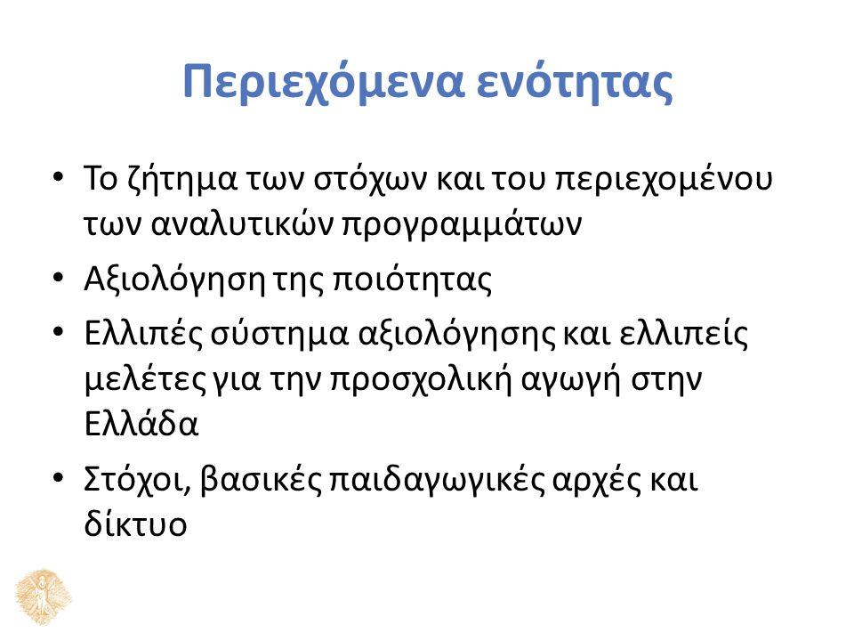 Περιεχόμενα ενότητας Το ζήτημα των στόχων και του περιεχομένου των αναλυτικών προγραμμάτων Αξιολόγηση της ποιότητας Ελλιπές σύστημα αξιολόγησης και ελλιπείς μελέτες για την προσχολική αγωγή στην Ελλάδα Στόχοι, βασικές παιδαγωγικές αρχές και δίκτυο