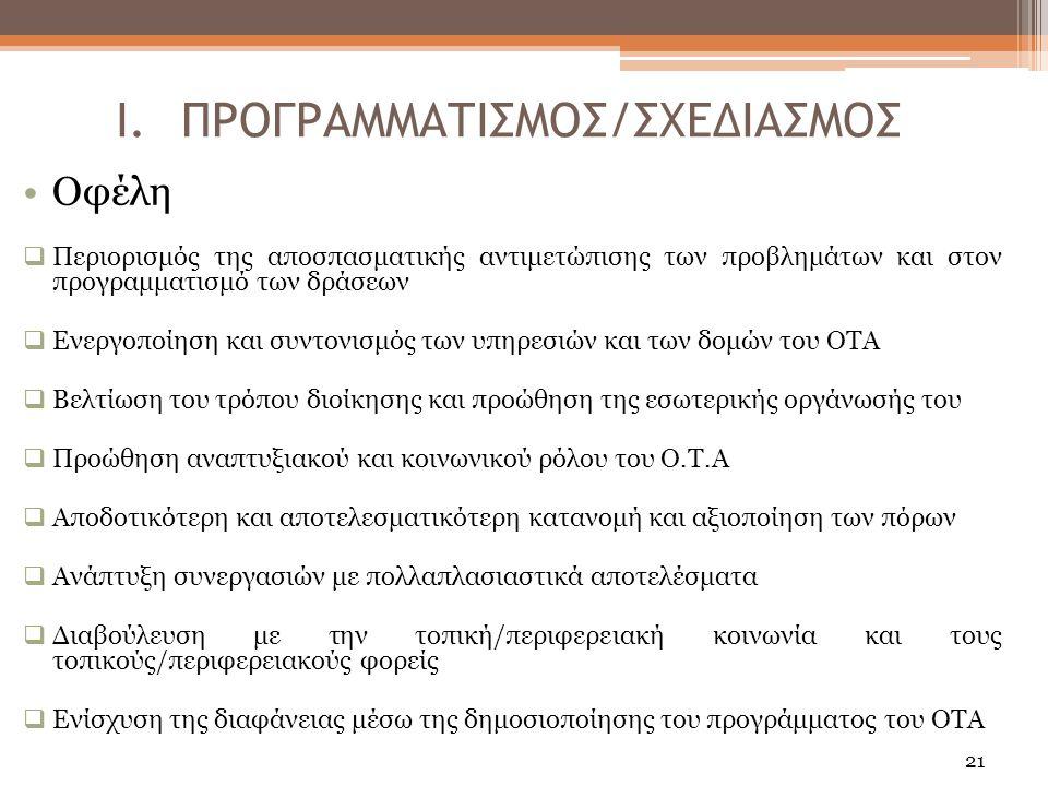 21 Οφέλη  Περιορισμός της αποσπασματικής αντιμετώπισης των προβλημάτων και στον προγραμματισμό των δράσεων  Ενεργοποίηση και συντονισμός των υπηρεσιών και των δομών του ΟΤΑ  Βελτίωση του τρόπου διοίκησης και προώθηση της εσωτερικής οργάνωσής του  Προώθηση αναπτυξιακού και κοινωνικού ρόλου του Ο.Τ.Α  Αποδοτικότερη και αποτελεσματικότερη κατανομή και αξιοποίηση των πόρων  Ανάπτυξη συνεργασιών με πολλαπλασιαστικά αποτελέσματα  Διαβούλευση με την τοπική/περιφερειακή κοινωνία και τους τοπικούς/περιφερειακούς φορείς  Ενίσχυση της διαφάνειας μέσω της δημοσιοποίησης του προγράμματος του ΟΤΑ I.ΠΡΟΓΡΑΜΜΑΤΙΣΜΟΣ/ΣΧΕΔΙΑΣΜΟΣ
