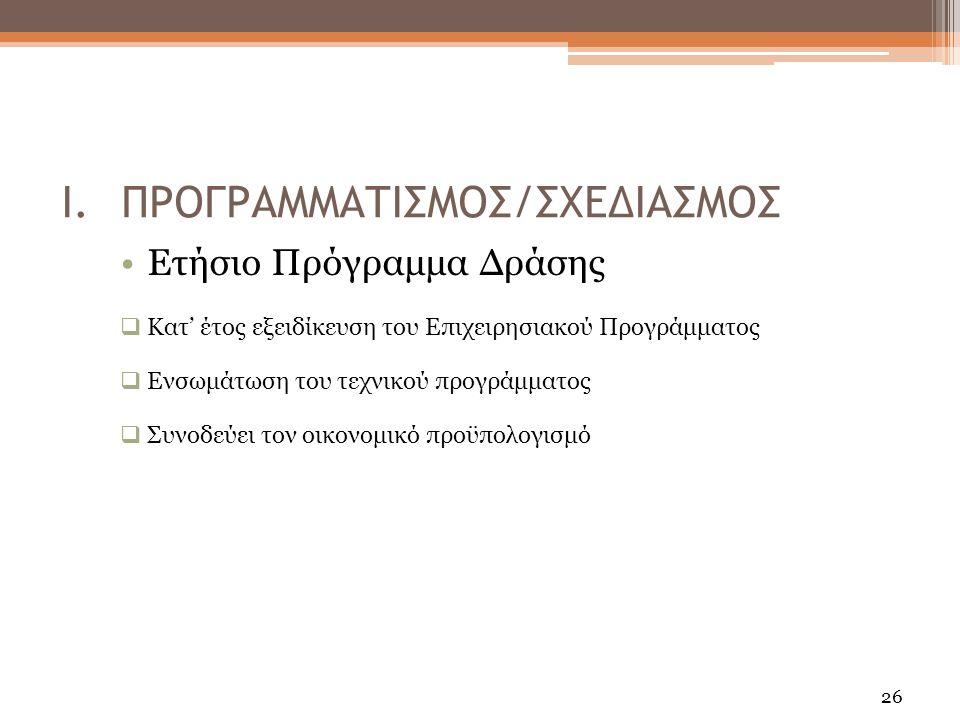 26 Ετήσιο Πρόγραμμα Δράσης  Κατ' έτος εξειδίκευση του Επιχειρησιακού Προγράμματος  Ενσωμάτωση του τεχνικού προγράμματος  Συνοδεύει τον οικονομικό προϋπολογισμό I.ΠΡΟΓΡΑΜΜΑΤΙΣΜΟΣ/ΣΧΕΔΙΑΣΜΟΣ