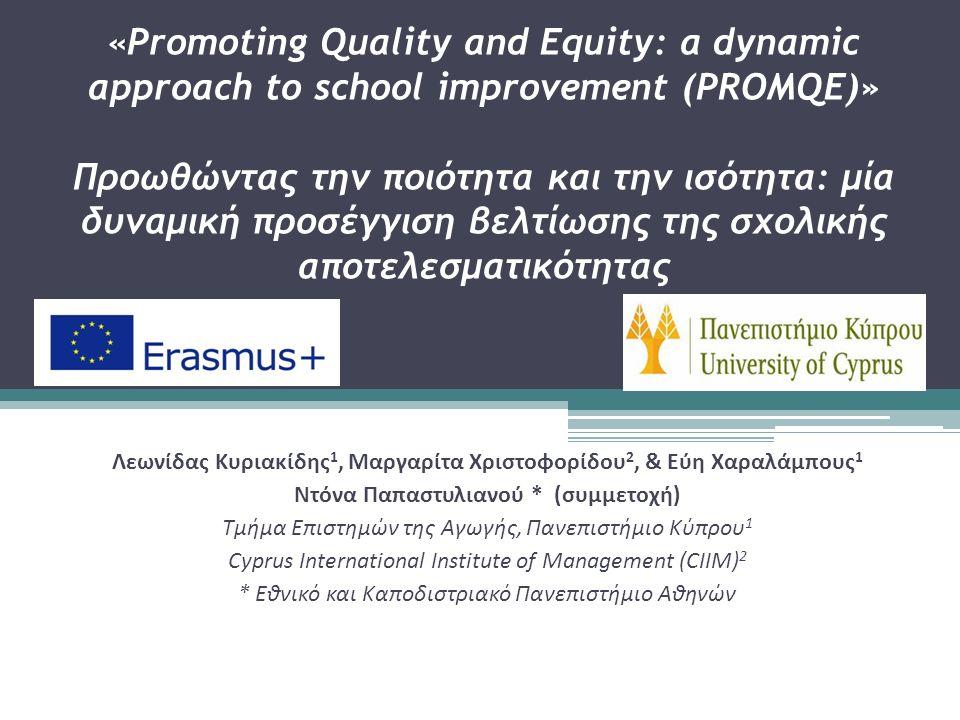 «« Promoting Quality and Equity: a dynamic approach to school improvement (PROMQE)» Προωθώντας την ποιότητα και την ισότητα: μία δυναμική προσέγγιση βελτίωσης της σχολικής αποτελεσματικότητας Λεωνίδας Κυριακίδης 1, Μαργαρίτα Χριστοφορίδου 2, & Εύη Χαραλάμπους 1 Ντόνα Παπαστυλιανού * (συμμετοχή) Τμήμα Επιστημών της Αγωγής, Πανεπιστήμιο Κύπρου 1 Cyprus International Institute of Management (CIIM) 2 * Εθνικό και Καποδιστριακό Πανεπιστήμιο Αθηνών