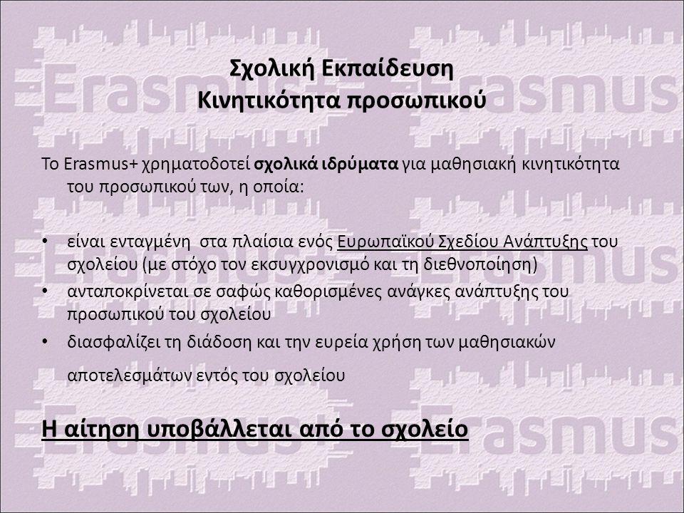 Σχολική Εκπαίδευση Κινητικότητα προσωπικού Το Erasmus+ χρηματοδοτεί σχολικά ιδρύματα για μαθησιακή κινητικότητα του προσωπικού των, η οποία: είναι ενταγμένη στα πλαίσια ενός Ευρωπαϊκού Σχεδίου Ανάπτυξης του σχολείου (με στόχο τον εκσυγχρονισμό και τη διεθνοποίηση) ανταποκρίνεται σε σαφώς καθορισμένες ανάγκες ανάπτυξης του προσωπικού του σχολείου διασφαλίζει τη διάδοση και την ευρεία χρήση των μαθησιακών αποτελεσμάτων εντός του σχολείου Η αίτηση υποβάλλεται από το σχολείο