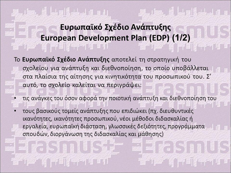 Ευρωπαϊκό Σχέδιο Ανάπτυξης European Development Plan (EDP) (1/2) Το Ευρωπαϊκό Σχέδιο Ανάπτυξης αποτελεί τη στρατηγική του σχολείου για ανάπτυξη και διεθνοποίηση, το οποίο υποβάλλεται στα πλαίσια της αίτησης για κινητικότητα του προσωπικού του.