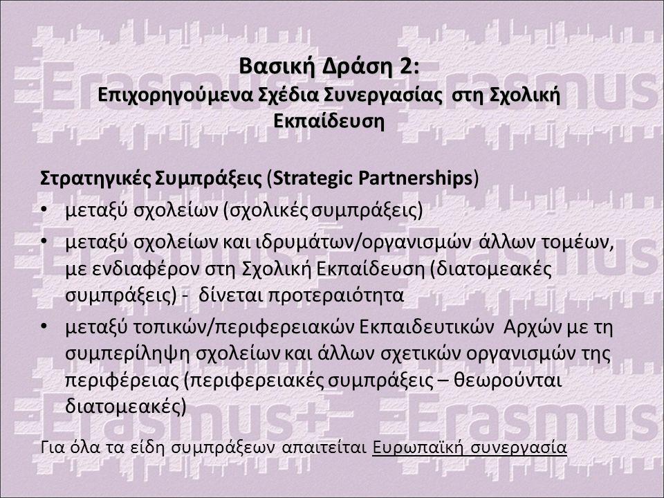 Βασική Δράση 2: Επιχορηγούμενα Σχέδια Συνεργασίας στη Σχολική Εκπαίδευση Στρατηγικές Συμπράξεις (Strategic Partnerships) μεταξύ σχολείων (σχολικές συμπράξεις) μεταξύ σχολείων και ιδρυμάτων/οργανισμών άλλων τομέων, με ενδιαφέρον στη Σχολική Εκπαίδευση (διατομεακές συμπράξεις) - δίνεται προτεραιότητα μεταξύ τοπικών/περιφερειακών Εκπαιδευτικών Αρχών με τη συμπερίληψη σχολείων και άλλων σχετικών οργανισμών της περιφέρειας (περιφερειακές συμπράξεις – θεωρούνται διατομεακές) Για όλα τα είδη συμπράξεων απαιτείται Ευρωπαϊκή συνεργασία