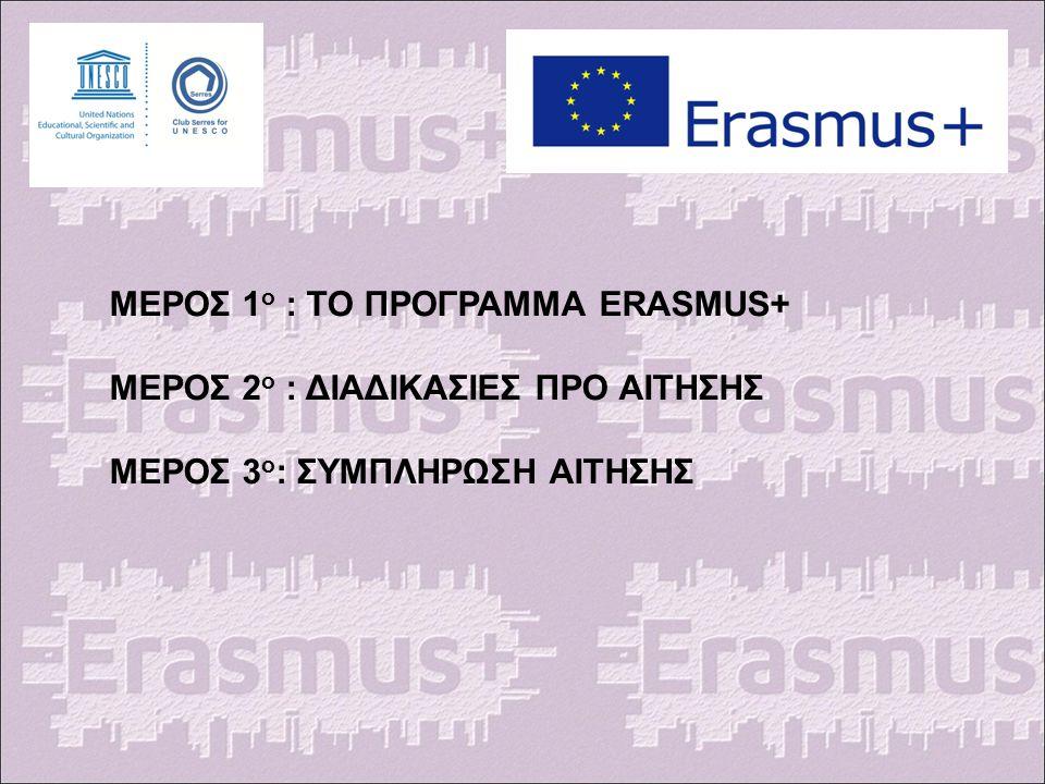 ΜΕΡΟΣ 1 ο : ΤΟ ΠΡΟΓΡΑΜΜΑ ERASMUS+ ΜΕΡΟΣ 2 ο : ΔΙΑΔΙΚΑΣΙΕΣ ΠΡΟ ΑΙΤΗΣΗΣ ΜΕΡΟΣ 3 ο : ΣΥΜΠΛΗΡΩΣΗ ΑΙΤΗΣΗΣ