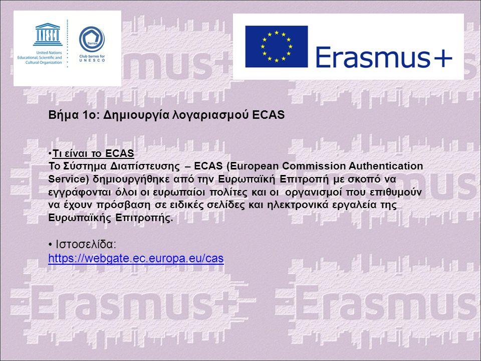 Βήμα 1ο: Δημιουργία λογαριασμού ECAS Τι είναι το ECAS Το Σύστημα Διαπίστευσης – ECAS (European Commission Authentication Service) δημιουργήθηκε από την Ευρωπαϊκή Επιτροπή με σκοπό να εγγράφονται όλοι οι ευρωπαίοι πολίτες και οι οργανισμοί που επιθυμούν να έχουν πρόσβαση σε ειδικές σελίδες και ηλεκτρονικά εργαλεία της Ευρωπαϊκής Επιτροπής.