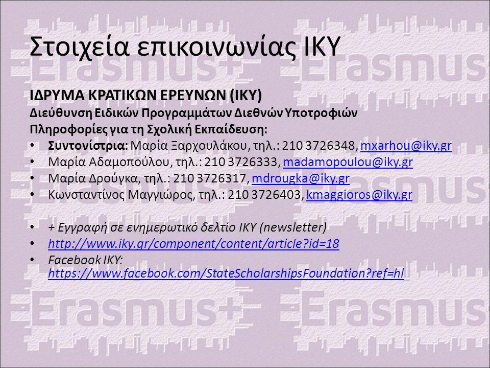 Στοιχεία επικοινωνίας ΙΚΥ ΙΔΡΥΜΑ ΚΡΑΤΙΚΩΝ ΕΡΕΥΝΩΝ (ΙΚΥ) Διεύθυνση Ειδικών Προγραμμάτων Διεθνών Υποτροφιών Πληροφορίες για τη Σχολική Εκπαίδευση: Συντονίστρια: Μαρία Ξαρχουλάκου, τηλ.: 210 3726348, mxarhou@iky.grmxarhou@iky.gr Μαρία Αδαμοπούλου, τηλ.: 210 3726333, madamopoulou@iky.grmadamopoulou@iky.gr Μαρία Δρούγκα, τηλ.: 210 3726317, mdrougka@iky.grmdrougka@iky.gr Κωνσταντίνος Μαγγιώρος, τηλ.: 210 3726403, kmaggioros@iky.grkmaggioros@iky.gr + Εγγραφή σε ενημερωτικό δελτίο ΙΚΥ (newsletter) http://www.iky.gr/component/content/article id=18 Facebook IKY: https://www.facebook.com/StateScholarshipsFoundation ref=hl https://www.facebook.com/StateScholarshipsFoundation ref=hl