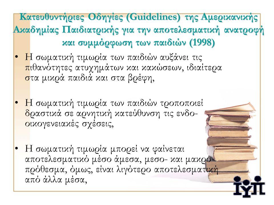 Κατευθυντήριες Οδηγίες (Guidelines) της Αμερικανικής Ακαδημίας Παιδιατρικής για την αποτελεσματική ανατροφή και συμμόρφωση των παιδιών (1998) Η σωματική τιμωρία των παιδιών αυξάνει τις πιθανότητες ατυχημάτων και κακώσεων, ιδιαίτερα στα μικρά παιδιά και στα βρέφη, Η σωματική τιμωρία των παιδιών τροποποιεί δραστικά σε αρνητική κατεύθυνση τις ενδο- οικογενειακές σχέσεις, Η σωματική τιμωρία μπορεί να φαίνεται αποτελεσματικό μέσο άμεσα, μεσο- και μακρο- πρόθεσμα, όμως, είναι λιγότερο αποτελεσματική από άλλα μέσα,
