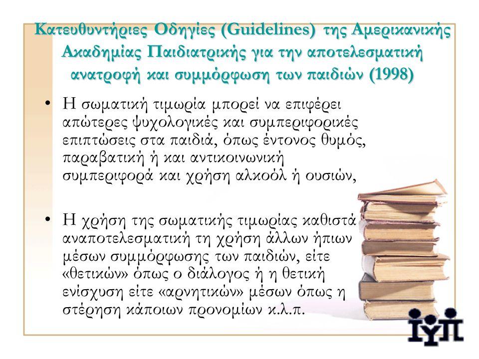 Κατευθυντήριες Οδηγίες (Guidelines) της Αμερικανικής Ακαδημίας Παιδιατρικής για την αποτελεσματική ανατροφή και συμμόρφωση των παιδιών (1998) Η σωματική τιμωρία μπορεί να επιφέρει απώτερες ψυχολογικές και συμπεριφορικές επιπτώσεις στα παιδιά, όπως έντονος θυμός, παραβατική ή και αντικοινωνική συμπεριφορά και χρήση αλκοόλ ή ουσιών, Η χρήση της σωματικής τιμωρίας καθιστά αναποτελεσματική τη χρήση άλλων ήπιων μέσων συμμόρφωσης των παιδιών, είτε «θετικών» όπως ο διάλογος ή η θετική ενίσχυση είτε «αρνητικών» μέσων όπως η στέρηση κάποιων προνομίων κ.λ.π.