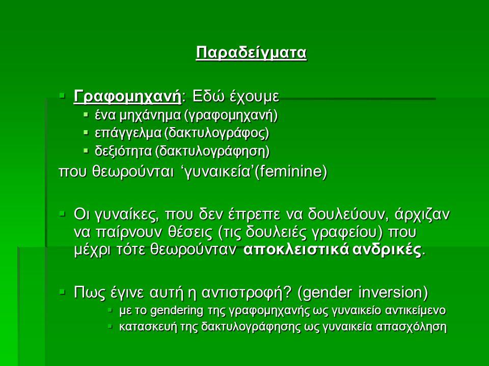 Παραδείγματα  Γραφομηχανή: Εδώ έχουμε  ένα μηχάνημα (γραφομηχανή)  επάγγελμα (δακτυλογράφος)  δεξιότητα (δακτυλογράφηση) που θεωρούνται 'γυναικεία'(feminine)  Οι γυναίκες, που δεν έπρεπε να δουλεύουν, άρχιζαν να παίρνουν θέσεις (τις δουλειές γραφείου) που μέχρι τότε θεωρούνταν αποκλειστικά ανδρικές.