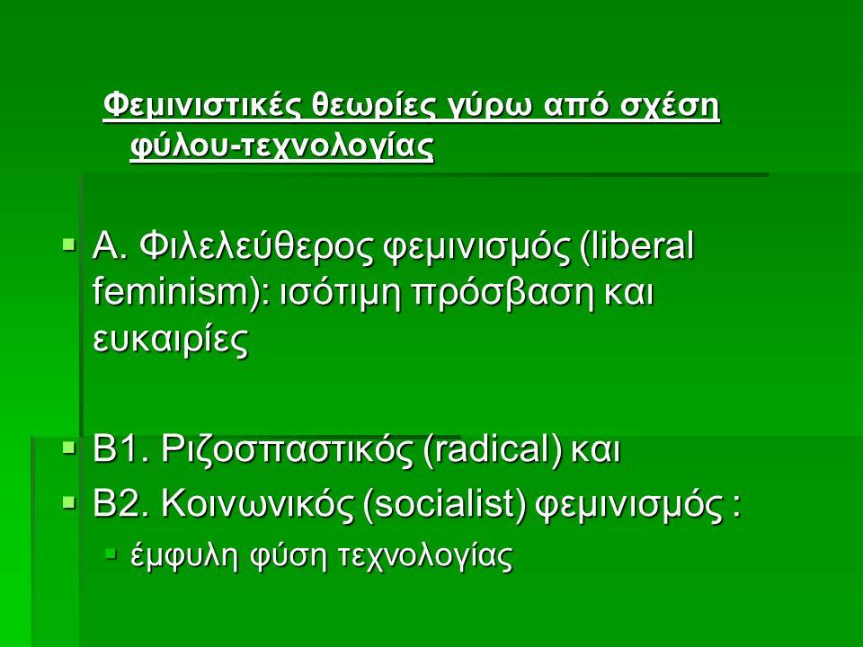 Φεμινιστικές θεωρίες γύρω από σχέση φύλου-τεχνολογίας  Α. Φιλελεύθερος φεμινισμός (liberal feminism): ισότιμη πρόσβαση και ευκαιρίες  Β1. Ριζοσπαστι