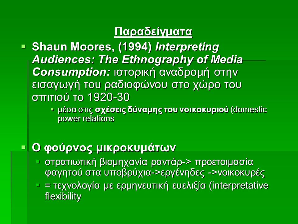 Παραδείγματα  Shaun Moores, (1994) Interpreting Audiences: The Ethnography of Media Consumption: ιστορική αναδρομή στην εισαγωγή του ραδιοφώνου στο χώρο του σπιτιού το 1920-30  μέσα στις σχέσεις δύναμης του νοικοκυριού (domestic power relations  Ο φούρνος μικροκυμάτων  στρατιωτική βιομηχανία ραντάρ-> προετοιμασία φαγητού στα υποβρύχια->εργένηδες ->νοικοκυρές  = τεχνολογία με ερμηνευτική ευελιξία (interpretative flexibility