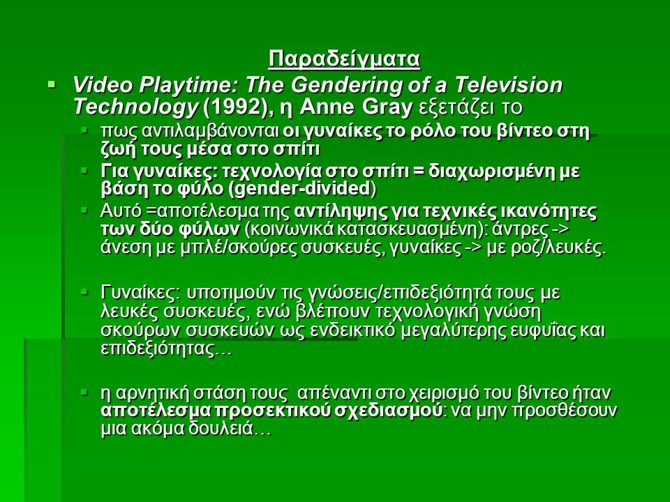 Παραδείγματα  Video Playtime: The Gendering of a Television Technology (1992), η Anne Gray εξετάζει το  πως αντιλαμβάνονται οι γυναίκες το ρόλο του βίντεο στη ζωή τους μέσα στο σπίτι  Για γυναίκες: τεχνολογία στο σπίτι = διαχωρισμένη με βάση το φύλο (gender-divided)  Αυτό =αποτέλεσμα της αντίληψης για τεχνικές ικανότητες των δύο φύλων (κοινωνικά κατασκευασμένη): άντρες -> άνεση με μπλέ/σκούρες συσκευές, γυναίκες -> με ροζ/λευκές.