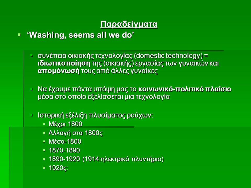 Παραδείγματα  'Washing, seems all we do'  συνέπεια οικιακής τεχνολογίας (domestic technology) = ιδιωτικοποίηση της (οικιακής) εργασίας των γυναικών