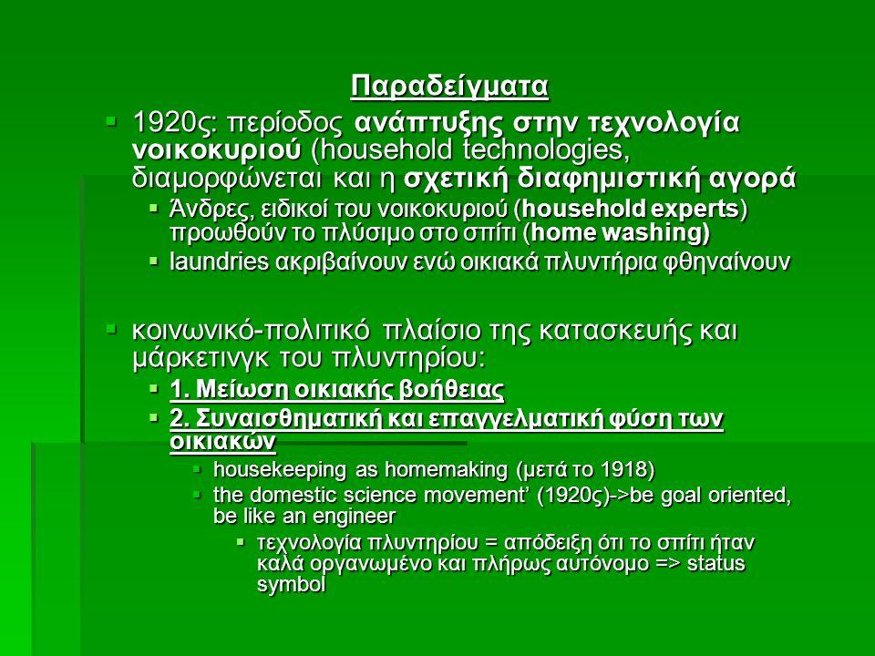 Παραδείγματα  1920ς: περίοδος ανάπτυξης στην τεχνολογία νοικοκυριού (household technologies, διαμορφώνεται και η σχετική διαφημιστική αγορά  Άνδρες, ειδικοί του νοικοκυριού (household experts) προωθούν το πλύσιμο στο σπίτι (home washing)  laundries ακριβαίνουν ενώ οικιακά πλυντήρια φθηναίνουν  κοινωνικό-πολιτικό πλαίσιο της κατασκευής και μάρκετινγκ του πλυντηρίου:  1.