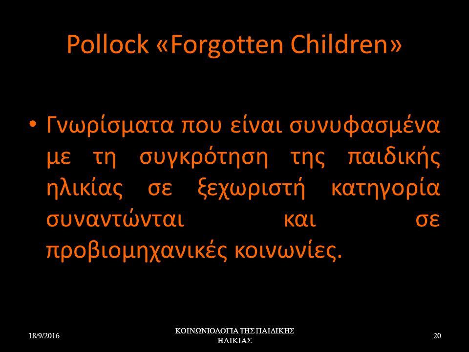 Pollock «Forgotten Children» Γνωρίσματα που είναι συνυφασμένα με τη συγκρότηση της παιδικής ηλικίας σε ξεχωριστή κατηγορία συναντώνται και σε προβιομη