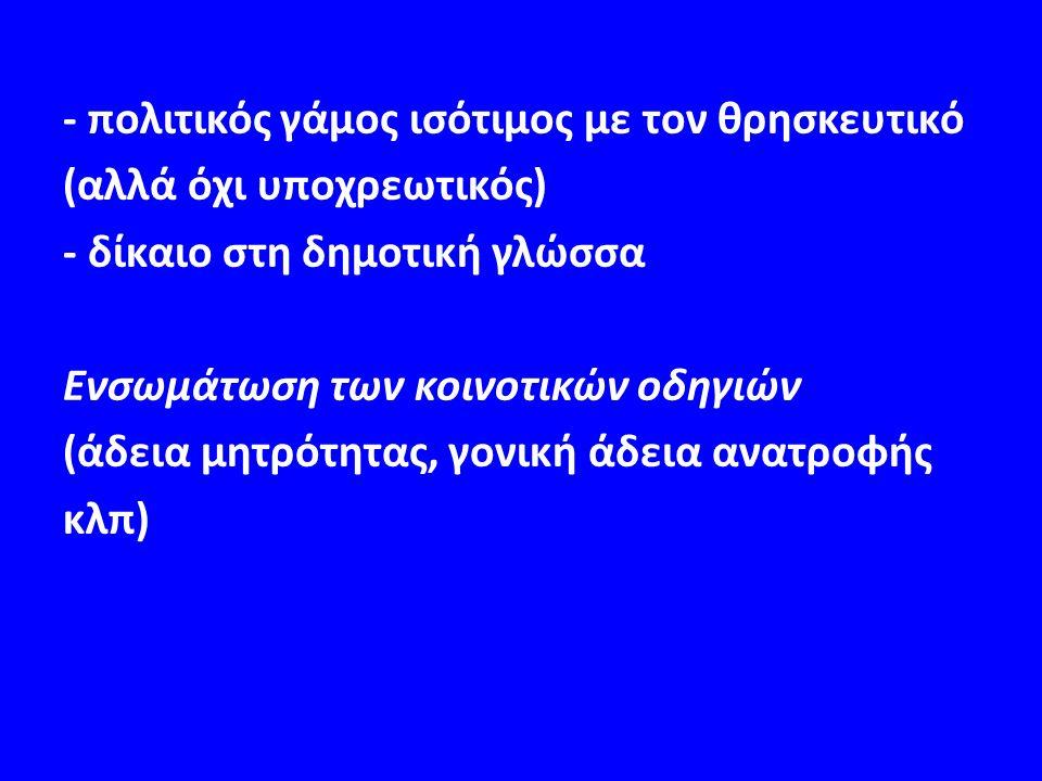 - πολιτικός γάμος ισότιμος με τον θρησκευτικό (αλλά όχι υποχρεωτικός) - δίκαιο στη δημοτική γλώσσα Ενσωμάτωση των κοινοτικών οδηγιών (άδεια μητρότητας, γονική άδεια ανατροφής κλπ)