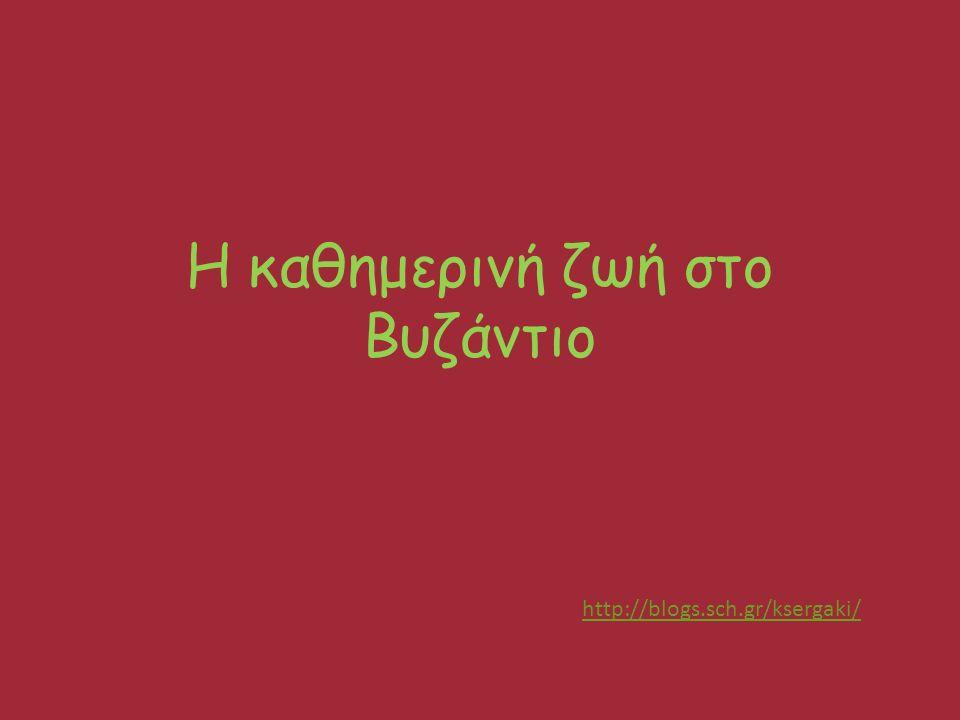 http://blogs.sch.gr/ksergaki/ Η καθημερινή ζωή στο Βυζάντιο