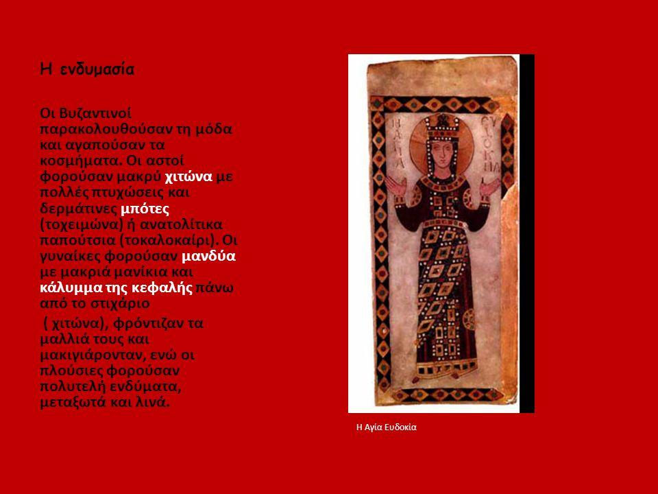 Η ενδυμασία Οι Βυζαντινοί παρακολουθούσαν τη μόδα και αγαπούσαν τα κοσμήματα. Οι αστοί φορούσαν μακρύ χιτώνα με πολλές πτυχώσεις και δερμάτινες μπότες