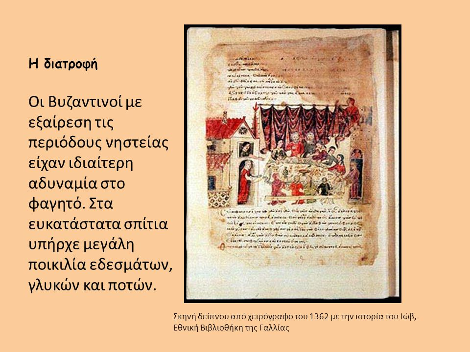 Η διατροφή Οι Βυζαντινοί με εξαίρεση τις περιόδους νηστείας είχαν ιδιαίτερη αδυναμία στο φαγητό. Στα ευκατάστατα σπίτια υπήρχε μεγάλη ποικιλία εδεσμάτ