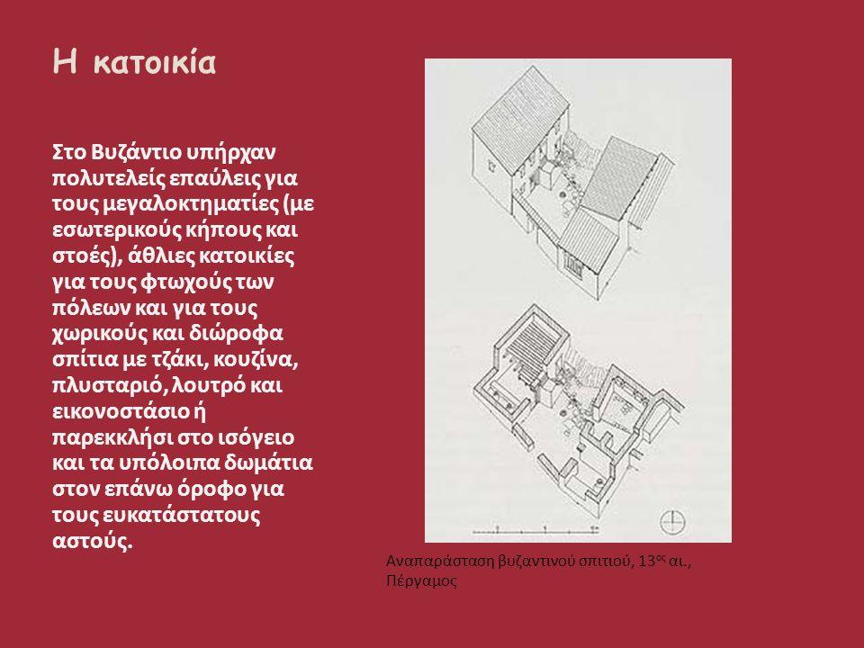Η κατοικία Στο Βυζάντιο υπήρχαν πολυτελείς επαύλεις για τους μεγαλοκτηματίες (με εσωτερικούς κήπους και στοές), άθλιες κατοικίες για τους φτωχούς των πόλεων και για τους χωρικούς και διώροφα σπίτια με τζάκι, κουζίνα, πλυσταριό, λουτρό και εικονοστάσιο ή παρεκκλήσι στο ισόγειο και τα υπόλοιπα δωμάτια στον επάνω όροφο για τους ευκατάστατους αστούς.