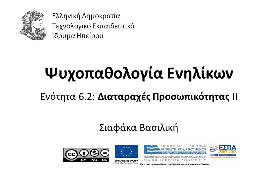 1 Ψυχοπαθολογία Ενηλίκων Ενότητα 6.2: Διαταραχές Προσωπικότητας ΙΙ Σιαφάκα Βασιλική Ελληνική Δημοκρατία Τεχνολογικό Εκπαιδευτικό Ίδρυμα Ηπείρου