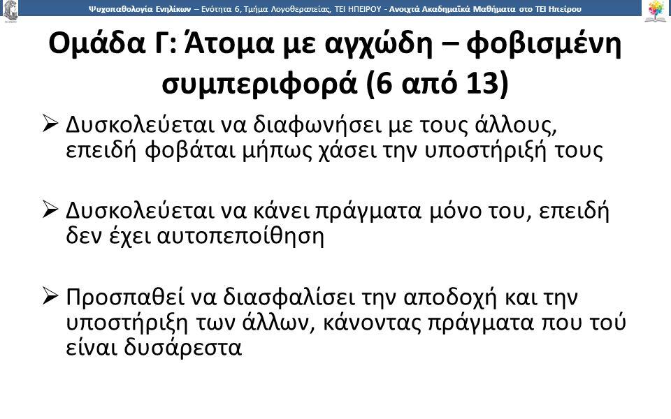 1313 Ψυχοπαθολογία Ενηλίκων – Ενότητα 6, Τμήμα Λογοθεραπείας, ΤΕΙ ΗΠΕΙΡΟΥ - Ανοιχτά Ακαδημαϊκά Μαθήματα στο ΤΕΙ Ηπείρου Ομάδα Γ: Άτομα με αγχώδη – φοβισμένη συμπεριφορά (6 από 13)  Δυσκολεύεται να διαφωνήσει με τους άλλους, επειδή φοβάται μήπως χάσει την υποστήριξή τους  Δυσκολεύεται να κάνει πράγματα μόνο του, επειδή δεν έχει αυτοπεποίθηση  Προσπαθεί να διασφαλίσει την αποδοχή και την υποστήριξη των άλλων, κάνοντας πράγματα που τού είναι δυσάρεστα