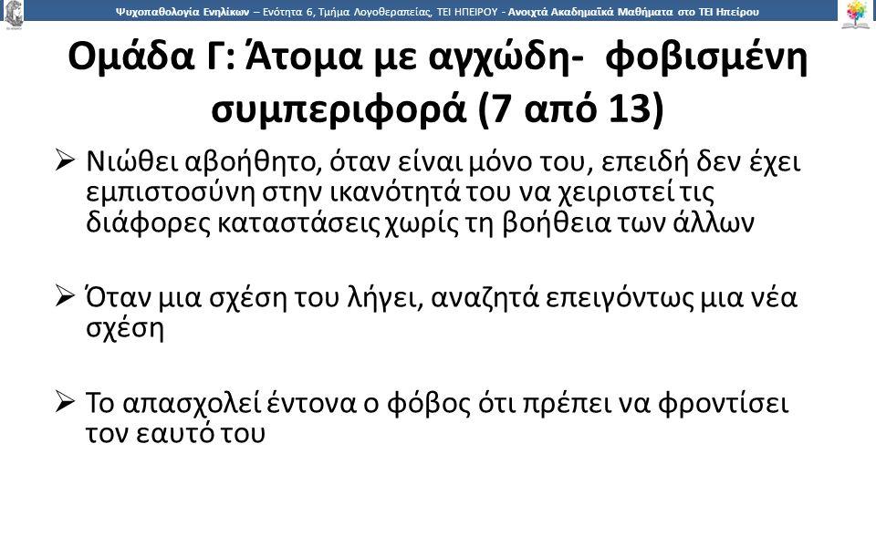1414 Ψυχοπαθολογία Ενηλίκων – Ενότητα 6, Τμήμα Λογοθεραπείας, ΤΕΙ ΗΠΕΙΡΟΥ - Ανοιχτά Ακαδημαϊκά Μαθήματα στο ΤΕΙ Ηπείρου Ομάδα Γ: Άτομα με αγχώδη- φοβισμένη συμπεριφορά (7 από 13)  Νιώθει αβοήθητο, όταν είναι μόνο του, επειδή δεν έχει εμπιστοσύνη στην ικανότητά του να χειριστεί τις διάφορες καταστάσεις χωρίς τη βοήθεια των άλλων  Όταν μια σχέση του λήγει, αναζητά επειγόντως μια νέα σχέση  Το απασχολεί έντονα ο φόβος ότι πρέπει να φροντίσει τον εαυτό του