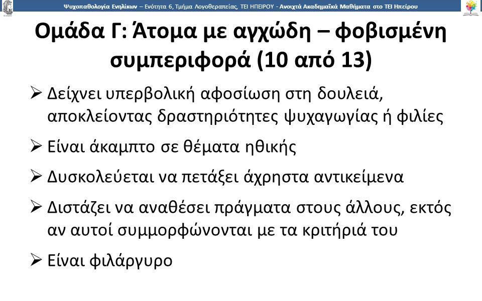 1717 Ψυχοπαθολογία Ενηλίκων – Ενότητα 6, Τμήμα Λογοθεραπείας, ΤΕΙ ΗΠΕΙΡΟΥ - Ανοιχτά Ακαδημαϊκά Μαθήματα στο ΤΕΙ Ηπείρου Ομάδα Γ: Άτομα με αγχώδη – φοβισμένη συμπεριφορά (10 από 13)  Δείχνει υπερβολική αφοσίωση στη δουλειά, αποκλείοντας δραστηριότητες ψυχαγωγίας ή φιλίες  Είναι άκαμπτο σε θέματα ηθικής  Δυσκολεύεται να πετάξει άχρηστα αντικείμενα  Διστάζει να αναθέσει πράγματα στους άλλους, εκτός αν αυτοί συμμορφώνονται με τα κριτήριά του  Είναι φιλάργυρο