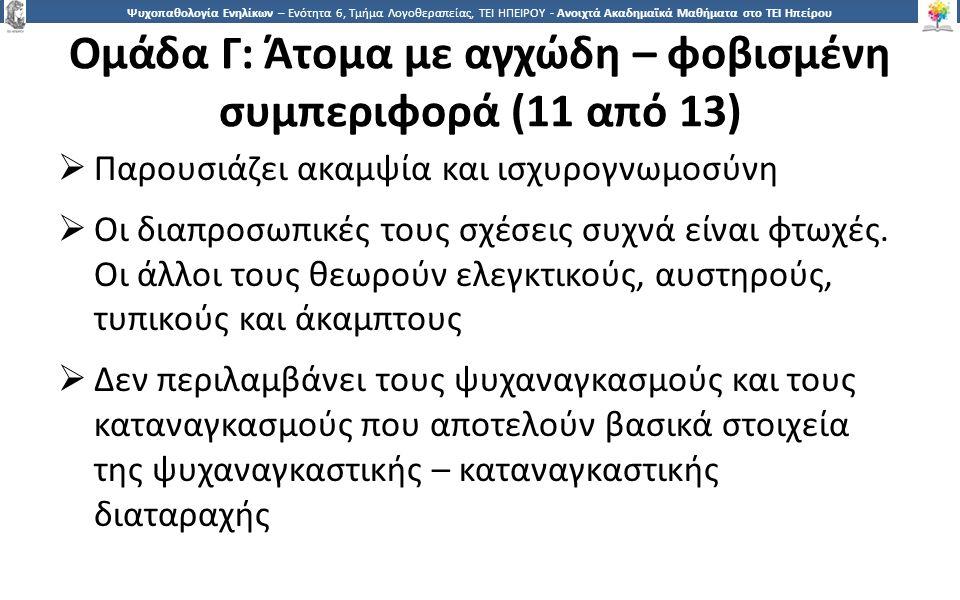 1818 Ψυχοπαθολογία Ενηλίκων – Ενότητα 6, Τμήμα Λογοθεραπείας, ΤΕΙ ΗΠΕΙΡΟΥ - Ανοιχτά Ακαδημαϊκά Μαθήματα στο ΤΕΙ Ηπείρου Ομάδα Γ: Άτομα με αγχώδη – φοβισμένη συμπεριφορά (11 από 13)  Παρουσιάζει ακαμψία και ισχυρογνωμοσύνη  Οι διαπροσωπικές τους σχέσεις συχνά είναι φτωχές.