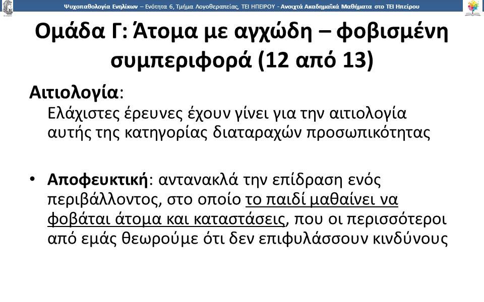 1919 Ψυχοπαθολογία Ενηλίκων – Ενότητα 6, Τμήμα Λογοθεραπείας, ΤΕΙ ΗΠΕΙΡΟΥ - Ανοιχτά Ακαδημαϊκά Μαθήματα στο ΤΕΙ Ηπείρου Ομάδα Γ: Άτομα με αγχώδη – φοβισμένη συμπεριφορά (12 από 13) Αιτιολογία: Ελάχιστες έρευνες έχουν γίνει για την αιτιολογία αυτής της κατηγορίας διαταραχών προσωπικότητας Αποφευκτική: αντανακλά την επίδραση ενός περιβάλλοντος, στο οποίο το παιδί μαθαίνει να φοβάται άτομα και καταστάσεις, που οι περισσότεροι από εμάς θεωρούμε ότι δεν επιφυλάσσουν κινδύνους