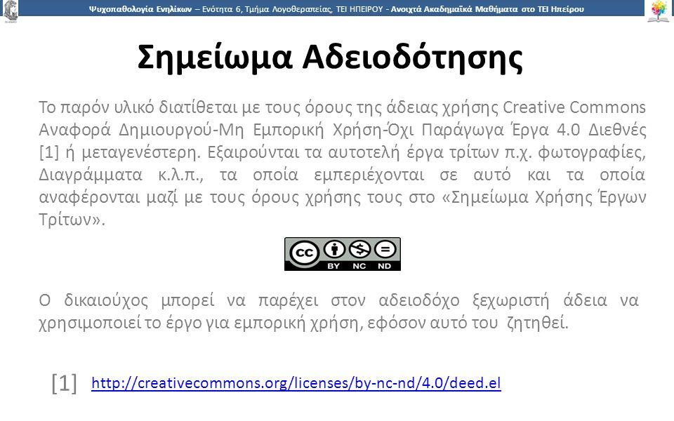 3838 Ψυχοπαθολογία Ενηλίκων – Ενότητα 6, Τμήμα Λογοθεραπείας, ΤΕΙ ΗΠΕΙΡΟΥ - Ανοιχτά Ακαδημαϊκά Μαθήματα στο ΤΕΙ Ηπείρου Σημείωμα Αδειοδότησης Το παρόν υλικό διατίθεται με τους όρους της άδειας χρήσης Creative Commons Αναφορά Δημιουργού-Μη Εμπορική Χρήση-Όχι Παράγωγα Έργα 4.0 Διεθνές [1] ή μεταγενέστερη.