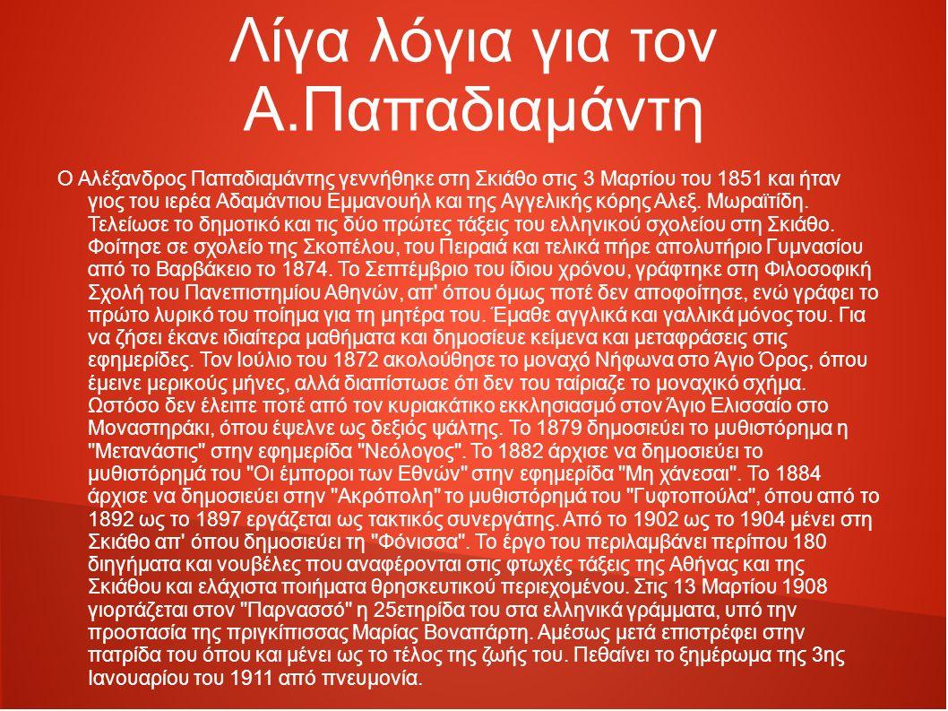 Λίγα λόγια για τον Α.Παπαδιαμάντη Ο Αλέξανδρος Παπαδιαμάντης γεννήθηκε στη Σκιάθο στις 3 Μαρτίου του 1851 και ήταν γιος του ιερέα Αδαμάντιου Εμμανουήλ