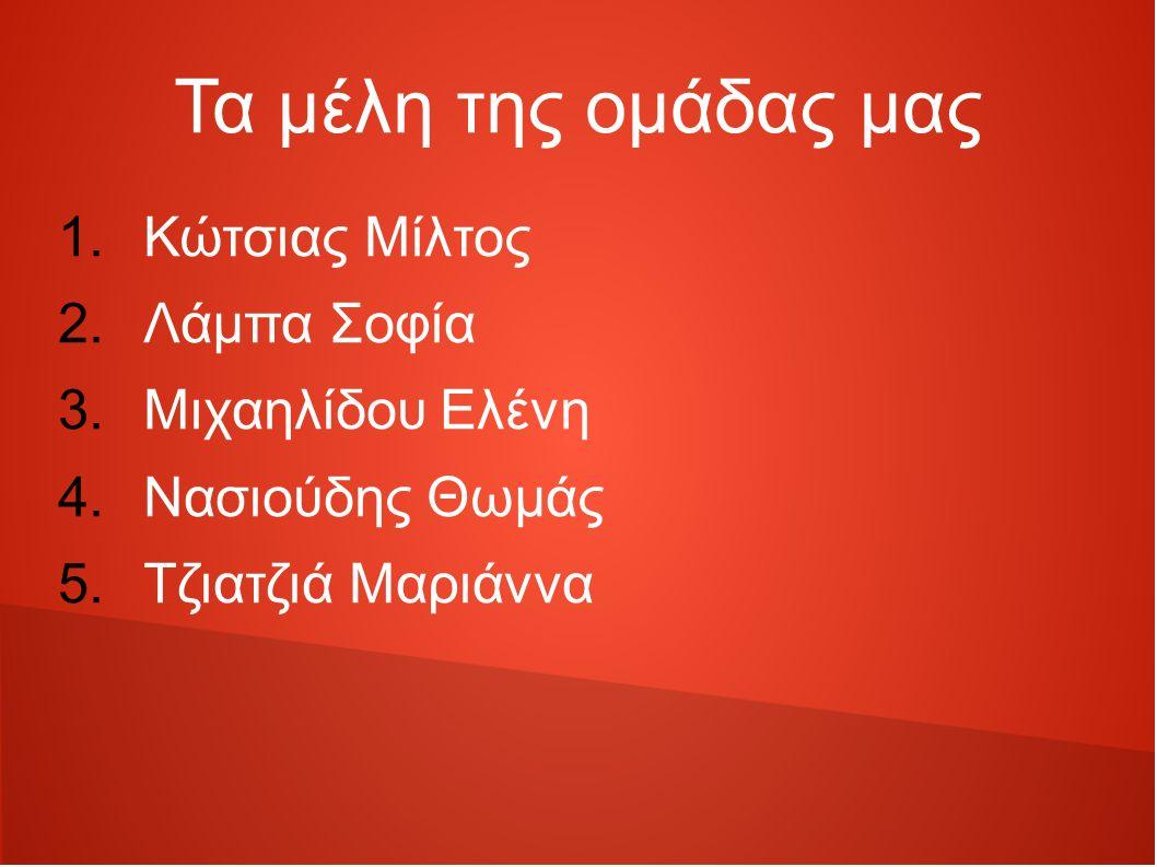 Τα μέλη της ομάδας μας 1.Κώτσιας Μίλτος 2.Λάμπα Σοφία 3.Μιχαηλίδου Ελένη 4.Νασιούδης Θωμάς 5.Τζιατζιά Μαριάννα