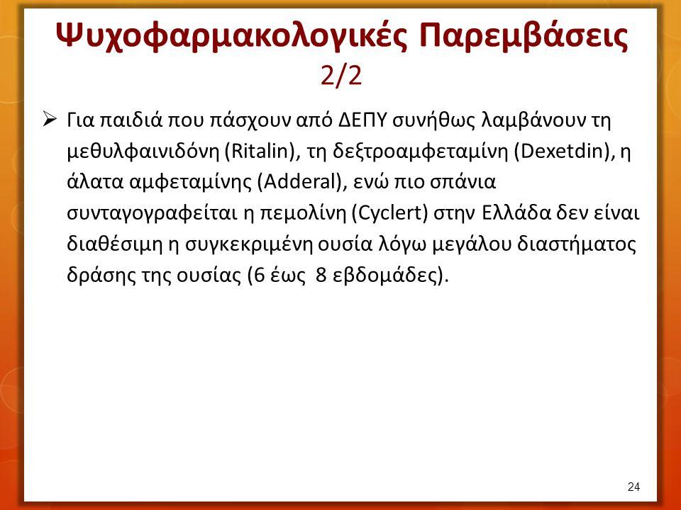 Ψυχοφαρμακολογικές Παρεμβάσεις 2/2  Για παιδιά που πάσχουν από ΔΕΠΥ συνήθως λαμβάνουν τη μεθυλφαινιδόνη (Ritalin), τη δεξτροαμφεταμίνη (Dexetdin), η άλατα αμφεταμίνης (Adderal), ενώ πιο σπάνια συνταγογραφείται η πεμολίνη (Cyclert) στην Ελλάδα δεν είναι διαθέσιμη η συγκεκριμένη ουσία λόγω μεγάλου διαστήματος δράσης της ουσίας (6 έως 8 εβδομάδες).