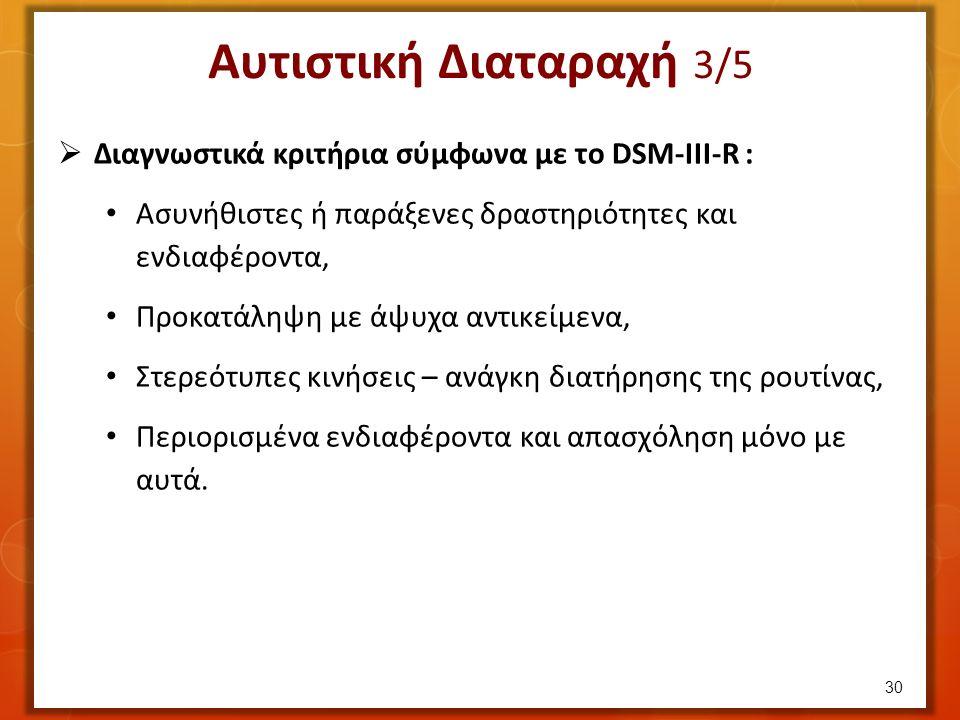 Αυτιστική Διαταραχή 3/5  Διαγνωστικά κριτήρια σύμφωνα με το DSM-III-R : Ασυνήθιστες ή παράξενες δραστηριότητες και ενδιαφέροντα, Προκατάληψη με άψυχα αντικείμενα, Στερεότυπες κινήσεις – ανάγκη διατήρησης της ρουτίνας, Περιορισμένα ενδιαφέροντα και απασχόληση μόνο με αυτά.