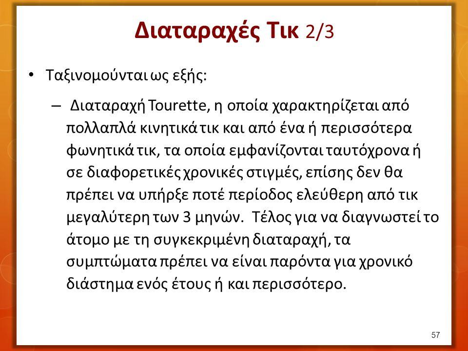 Διαταραχές Τικ 2/3 Ταξινομούνται ως εξής: – Διαταραχή Tourette, η οποία χαρακτηρίζεται από πολλαπλά κινητικά τικ και από ένα ή περισσότερα φωνητικά τικ, τα οποία εμφανίζονται ταυτόχρονα ή σε διαφορετικές χρονικές στιγμές, επίσης δεν θα πρέπει να υπήρξε ποτέ περίοδος ελεύθερη από τικ μεγαλύτερη των 3 μηνών.