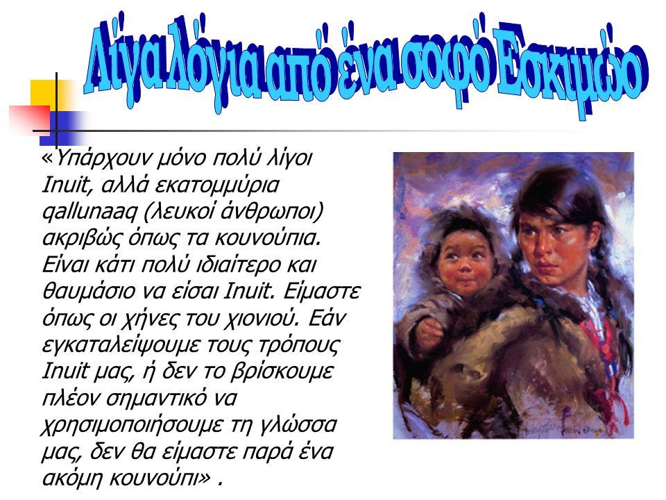 «Υπάρχουν μόνο πολύ λίγοι Inuit, αλλά εκατομμύρια qallunaaq (λευκοί άνθρωποι) ακριβώς όπως τα κουνούπια. Είναι κάτι πολύ ιδιαίτερο και θαυμάσιο να είσ