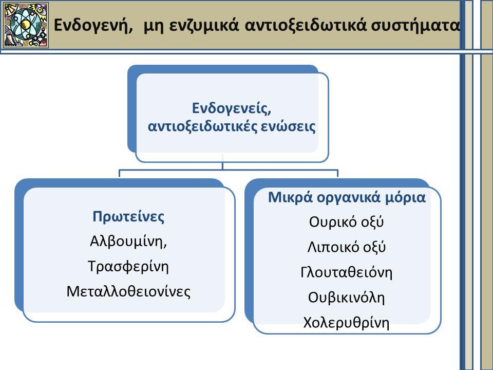 Ενδογενή, μη ενζυμικά αντιοξειδωτικά συστήματα Ενδογενείς, αντιοξειδωτικές ενώσεις Πρωτείνες Αλβουμίνη, Τρασφερίνη Μεταλλοθειονίνες Μικρά οργανικά μόρια Ουρικό οξύ Λιποικό οξύ Γλουταθειόνη Ουβικινόλη Χολερυθρίνη