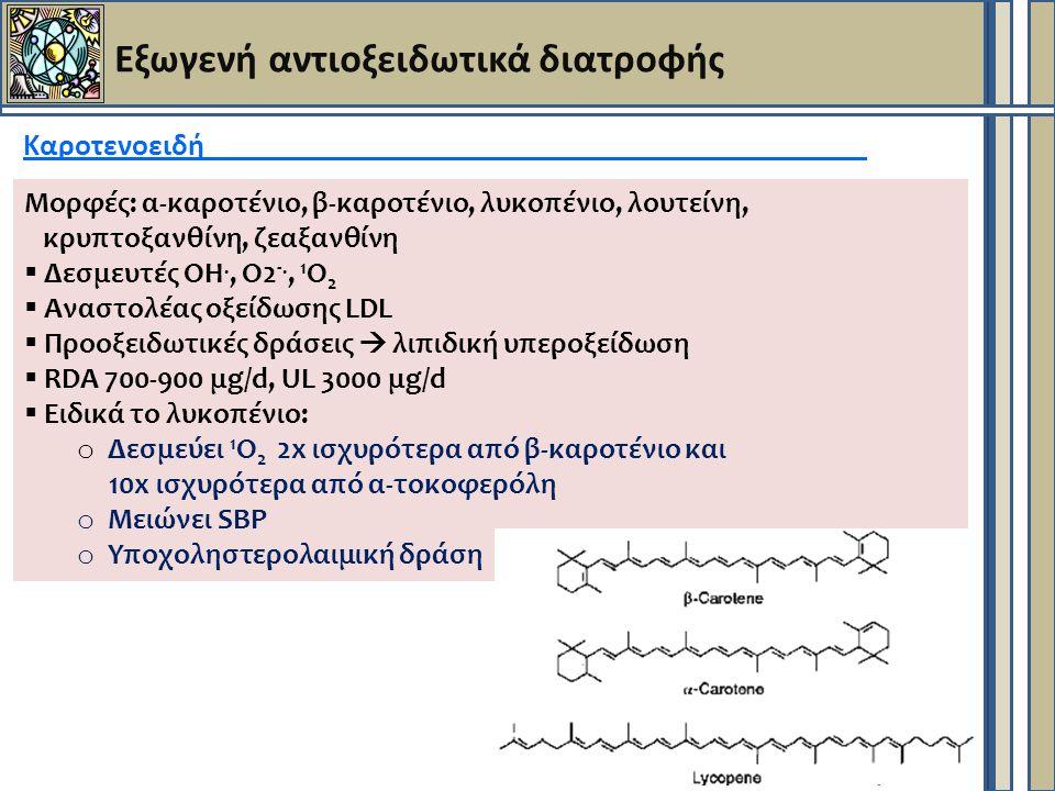 Εξωγενή αντιοξειδωτικά διατροφής Καροτενοειδή Μορφές: α-καροτένιο, β-καροτένιο, λυκοπένιο, λουτείνη, κρυπτοξανθίνη, ζεαξανθίνη  Δεσμευτές ΟΗ., Ο2 -., 1 Ο 2  Αναστολέας οξείδωσης LDL  Προοξειδωτικές δράσεις  λιπιδική υπεροξείδωση  RDA 700-900 μg/d, UL 3000 μg/d  Ειδικά το λυκοπένιο: o Δεσμεύει 1 Ο 2 2x ισχυρότερα από β-καροτένιο και 10x ισχυρότερα από α-τοκοφερόλη o Μειώνει SBP o Υποχοληστερολαιμική δράση