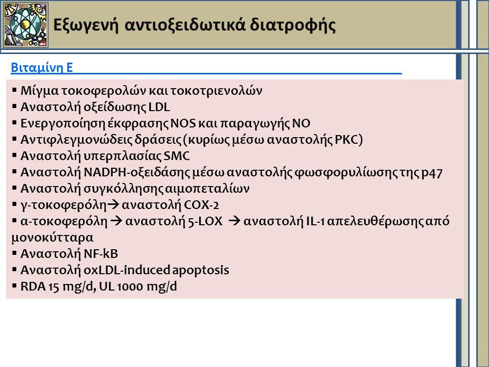 Εξωγενή αντιοξειδωτικά διατροφής Βιταμίνη Ε  Μίγμα τοκοφερολών και τοκοτριενολών  Αναστολή οξείδωσης LDL  Ενεργοποίηση έκφρασης ΝΟS και παραγωγής ΝΟ  Αντιφλεγμονώδεις δράσεις (κυρίως μέσω αναστολής PKC)  Αναστολή υπερπλασίας SMC  Αναστολή NADPH-οξειδάσης μέσω αναστολής φωσφορυλίωσης της p47  Αναστολή συγκόλλησης αιμοπεταλίων  γ-τοκοφερόλη  αναστολή COX-2  α-τοκοφερόλη  αναστολή 5-LOX  αναστολή IL-1 απελευθέρωσης από μονοκύτταρα  Αναστολή NF-kB  Αναστολή oxLDL-induced apoptosis  RDA 15 mg/d, UL 1000 mg/d
