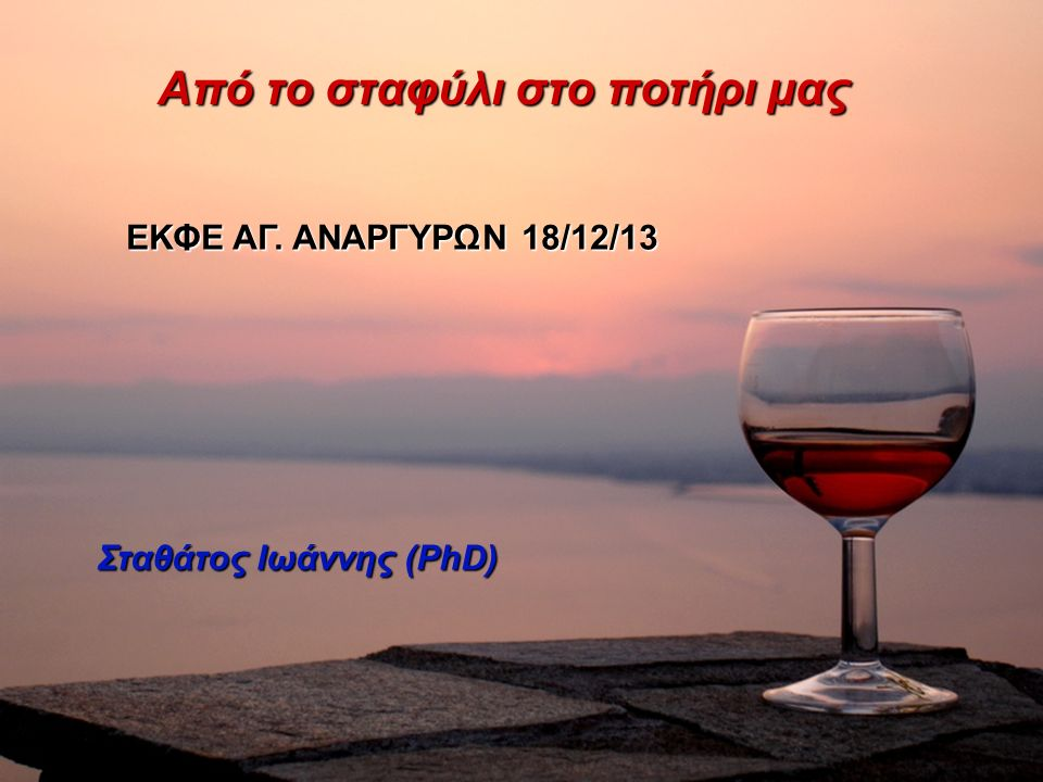 Από το σταφύλι στο ποτήρι μας Σταθάτος Ιωάννης (PhD) ΕΚΦΕ ΑΓ.
