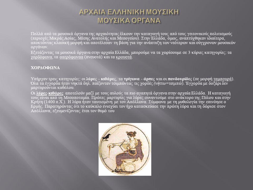 Πολλά από τα μουσικά όργανα της αρχαιότητας έλκουν την καταγωγή τους από τους γειτονικούς πολιτισμούς ( περιοχές Μικράς Ασίας, Μέσης Ανατολής και Μεσογείου ).