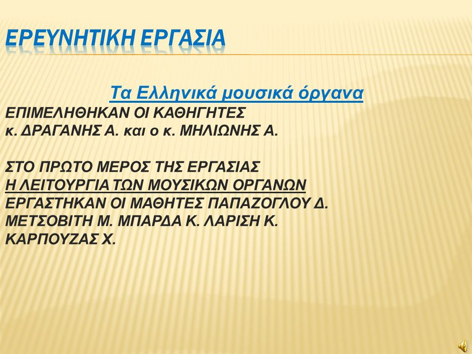 Τα Ελληνικά μουσικά όργανα ΕΠIΜΕΛΗΘHΚΑΝ OI ΚΑΘΗΓHΤΕΣ κ. ΔΡΑΓΑΝΗΣ Α. και ο κ. ΜΗΛΙΩΝΗΣ Α. ΣΤΟ ΠΡΩΤΟ ΜΕΡΟΣ ΤΗΣ ΕΡΓΑΣΙΑΣ Η ΛΕΙΤΟΥΡΓΙΑ ΤΩΝ ΜΟΥΣΙΚΩΝ ΟΡΓΑΝΩ