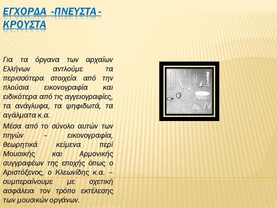 Για τα όργανα των αρχαίων Ελλήνων αντλούμε τα περισσότερα στοιχεία από την πλούσια εικονογραφία και ειδικότερα από τις αγγειογραφίες, τα ανάγλυφα, τα ψηφιδωτά, τα αγάλματα κ.α.