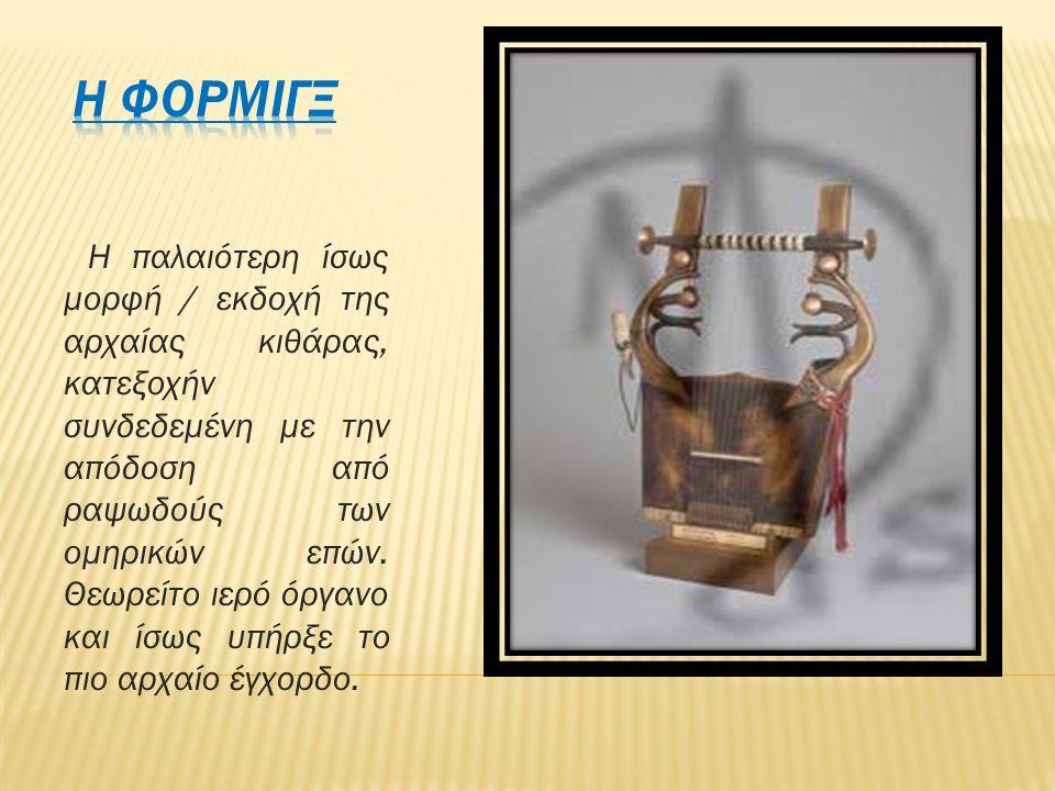 Η παλαιότερη ίσως μορφή / εκδοχή της αρχαίας κιθάρας, κατεξοχήν συνδεδεμένη με την απόδοση από ραψωδούς των ομηρικών επών. Θεωρείτο ιερό όργανο και ίσ