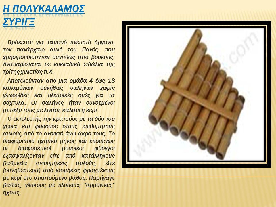 Πρόκειται για ταπεινό πνευστό όργανο, τον πανάρχαιο αυλό του Πανός, που χρησιμοποιούνταν συνήθως από βοσκούς. Αναπαρίσταται σε κυκλαδικά ειδώλια της τ