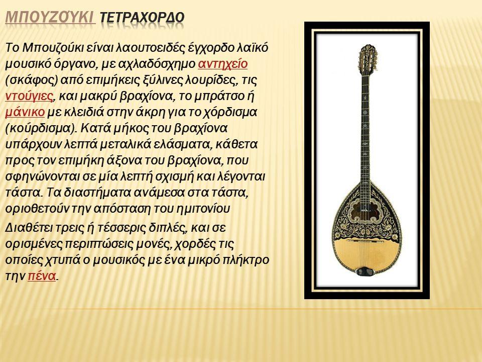 Το Μπουζούκι είναι λαουτοειδές έγχορδο λαϊκό μουσικό όργανο, με αχλαδόσχημο αντηχείο (σκάφος) από επιμήκεις ξύλινες λουρίδες, τις ντούγιες, και μακρύ