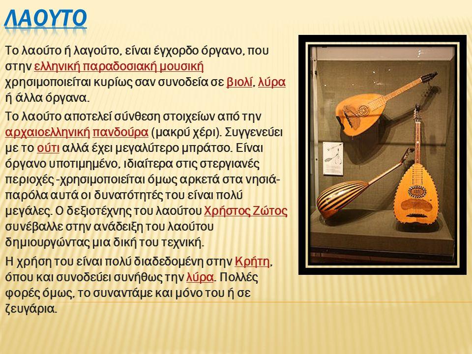 Το λαούτο ή λαγούτο, είναι έγχορδο όργανο, που στην ελληνική παραδοσιακή μουσική χρησιμοποιείται κυρίως σαν συνοδεία σε βιολί, λύρα ή άλλα όργανα.ελληνική παραδοσιακή μουσικήβιολίλύρα Το λαούτο αποτελεί σύνθεση στοιχείων από την αρχαιοελληνική πανδούρα (μακρύ χέρι).