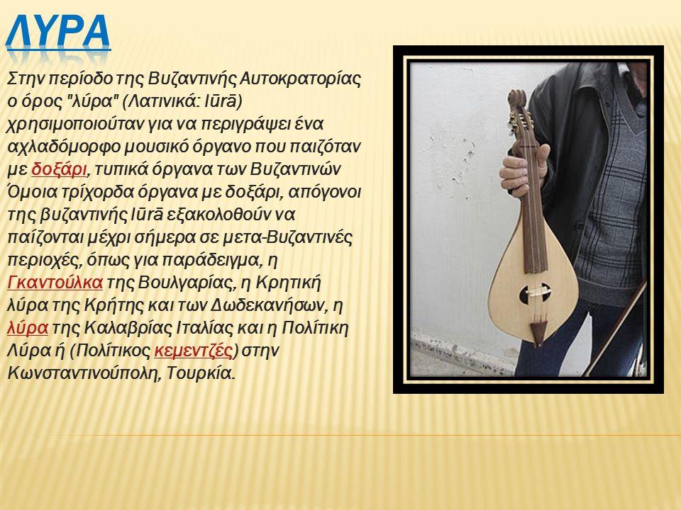 Στην περίοδο της Βυζαντινής Αυτοκρατορίας ο όρος λύρα (Λατινικά: lūrā) χρησιμοποιούταν για να περιγράψει ένα αχλαδόμορφο μουσικό όργανο που παιζόταν με δοξάρι, τυπικά όργανα των Βυζαντινών Όμοια τρίχορδα όργανα με δοξάρι, απόγονοι της βυζαντινής lūrā εξακολοθούν να παίζονται μέχρι σήμερα σε μετα-Βυζαντινές περιοχές, όπως για παράδειγμα, η Γκαντούλκα της Βουλγαρίας, η Κρητική λύρα της Κρήτης και των Δωδεκανήσων, η λύρα της Καλαβρίας Ιταλίας και η Πολίτικη Λύρα ή (Πολίτικος κεμεντζές) στην Κωνσταντινούπολη, Τουρκία.δοξάρι Γκαντούλκα λύρακεμεντζές